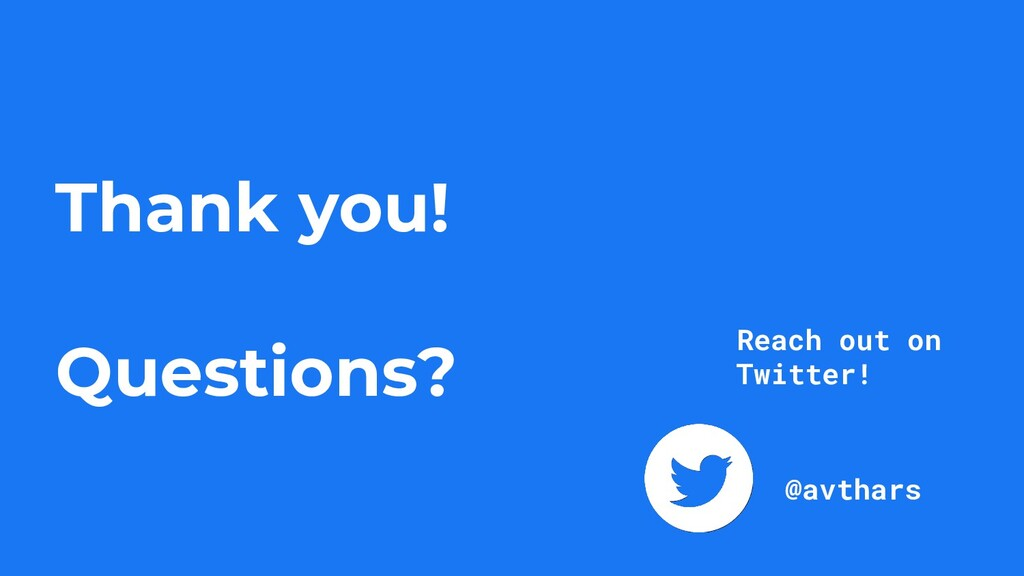 Thank you! Questions? @avthars Reach out on Twi...