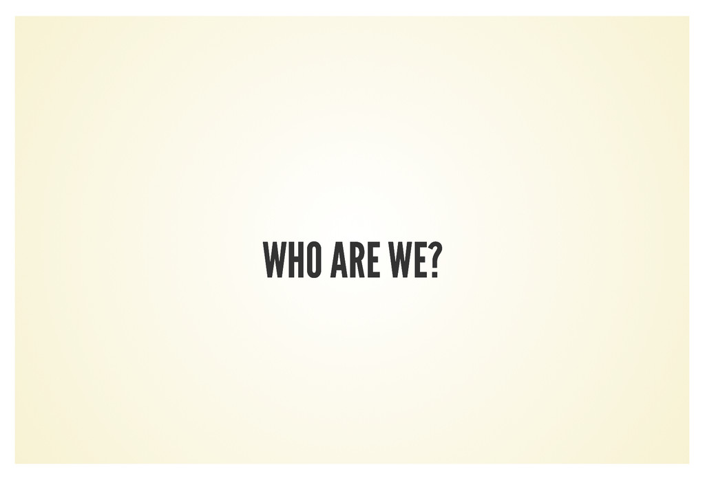 WHO ARE WE? WHO ARE WE?