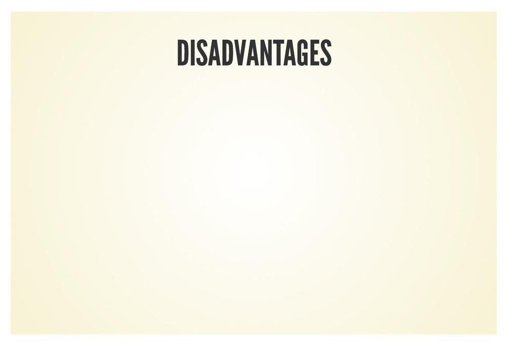 DISADVANTAGES DISADVANTAGES