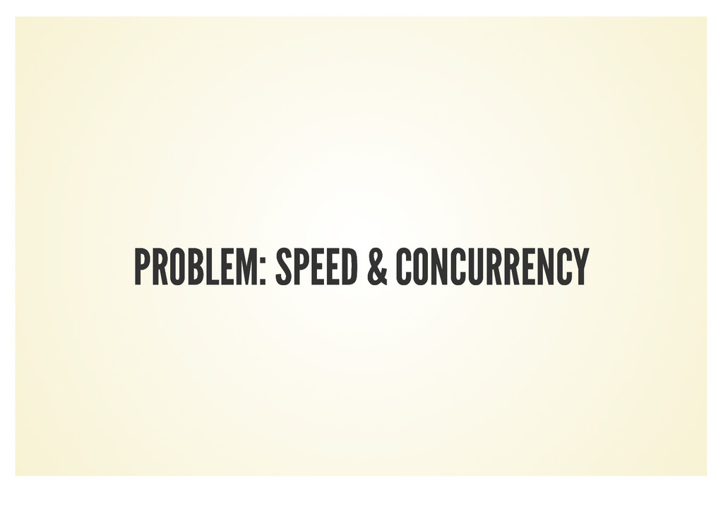 PROBLEM: SPEED & CONCURRENCY PROBLEM: SPEED & C...