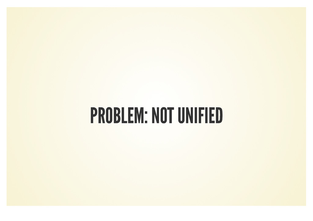 PROBLEM: NOT UNIFIED PROBLEM: NOT UNIFIED