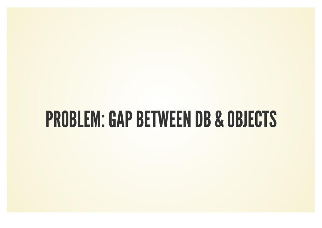 PROBLEM: GAP BETWEEN DB & OBJECTS PROBLEM: GAP ...