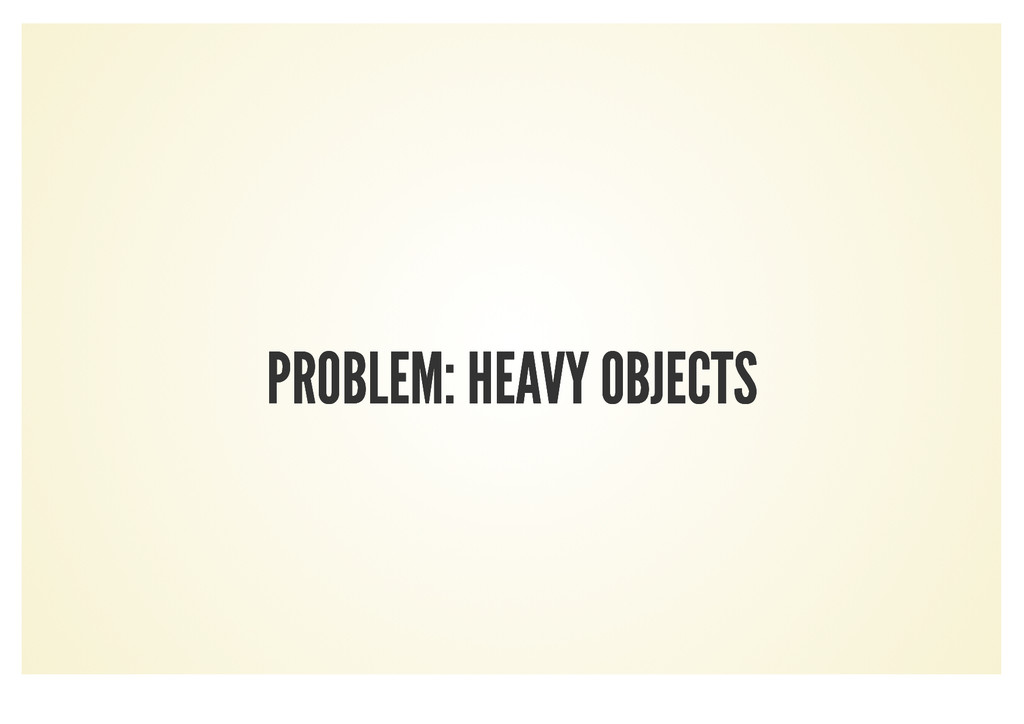 PROBLEM: HEAVY OBJECTS PROBLEM: HEAVY OBJECTS