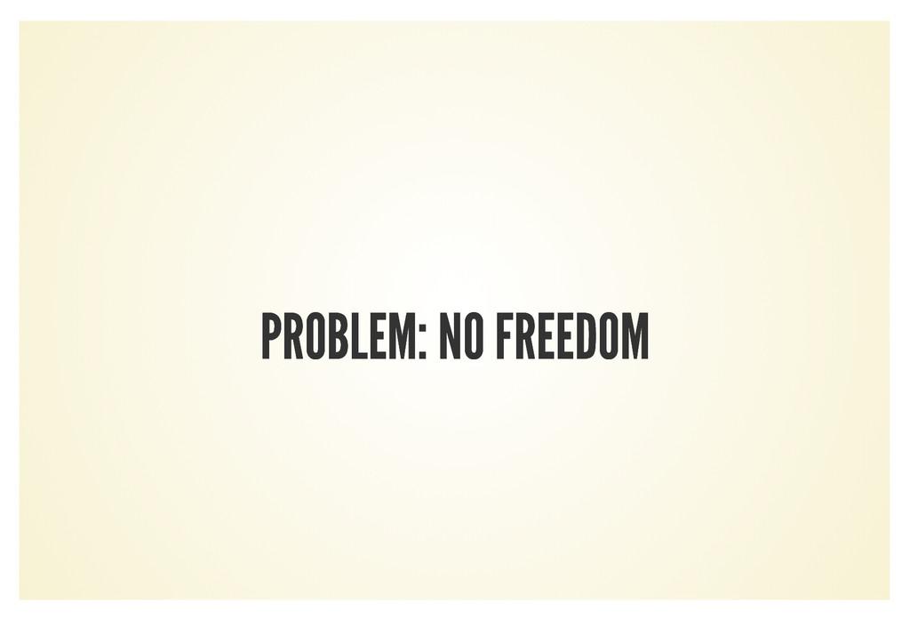 PROBLEM: NO FREEDOM PROBLEM: NO FREEDOM