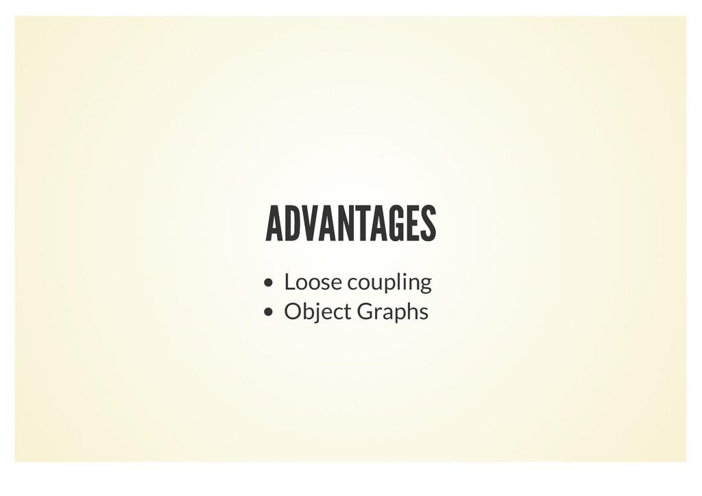 ADVANTAGES ADVANTAGES Loose coupling Object Gra...