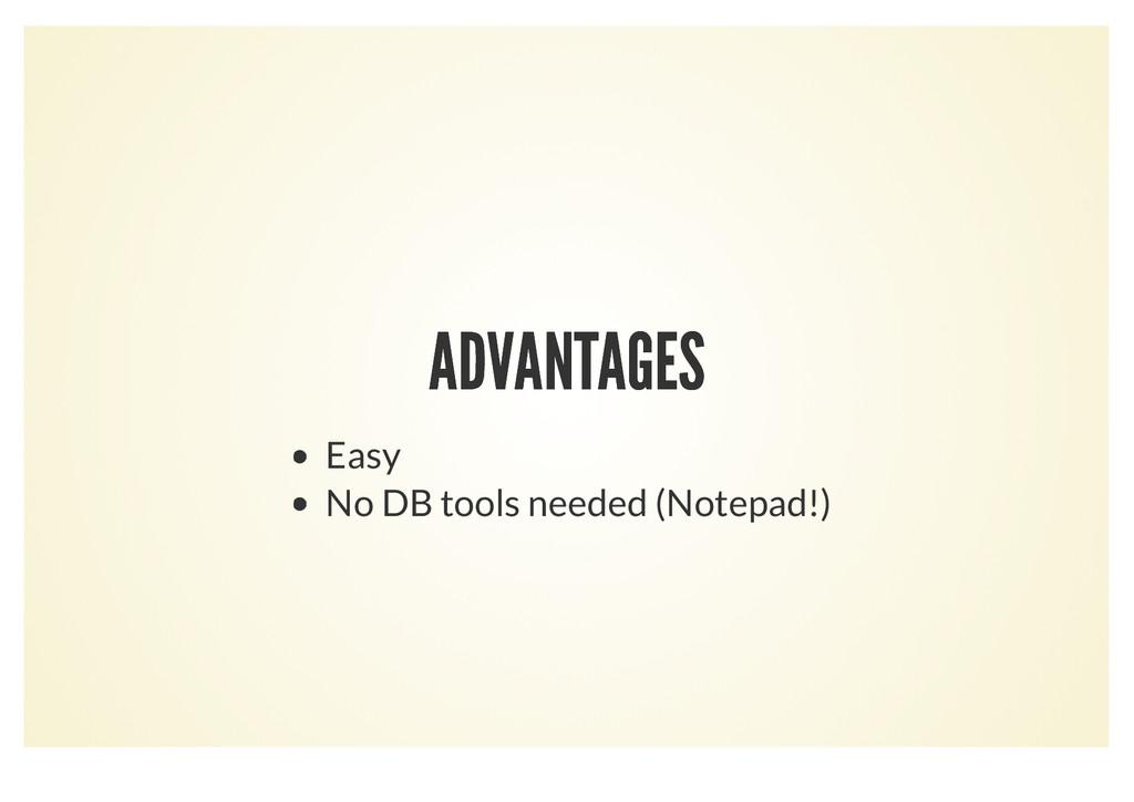 ADVANTAGES ADVANTAGES Easy No DB tools needed (...