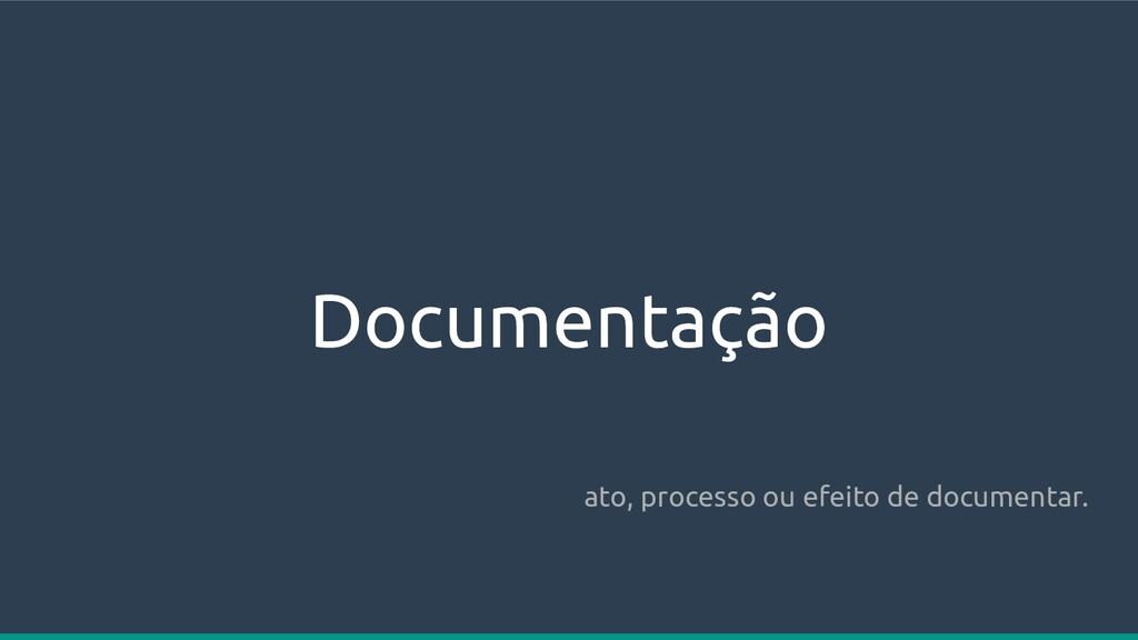Documentação ato, processo ou efeito de documen...