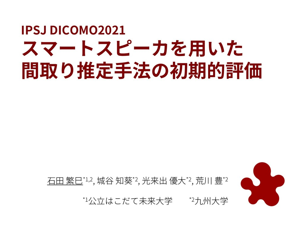 IPSJ DICOMO2021 スマートスピーカを⽤いた 間取り推定⼿法の初期的評価 ⽯⽥ 繁...