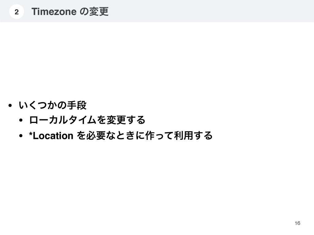 Timezone ͷมߋ 16 2 • ͍͔ͭ͘ͷखஈ • ϩʔΧϧλΠϜΛมߋ͢Δ • *L...