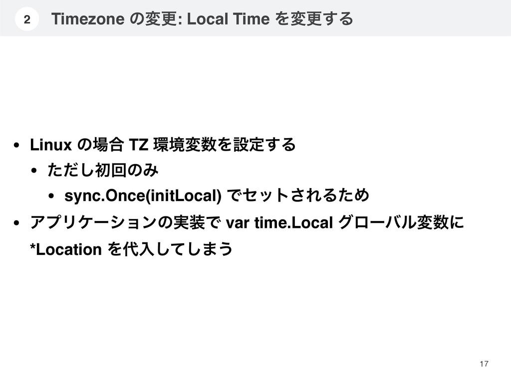 Timezone ͷมߋ: Local Time Λมߋ͢Δ 17 2 • Linux ͷ߹...