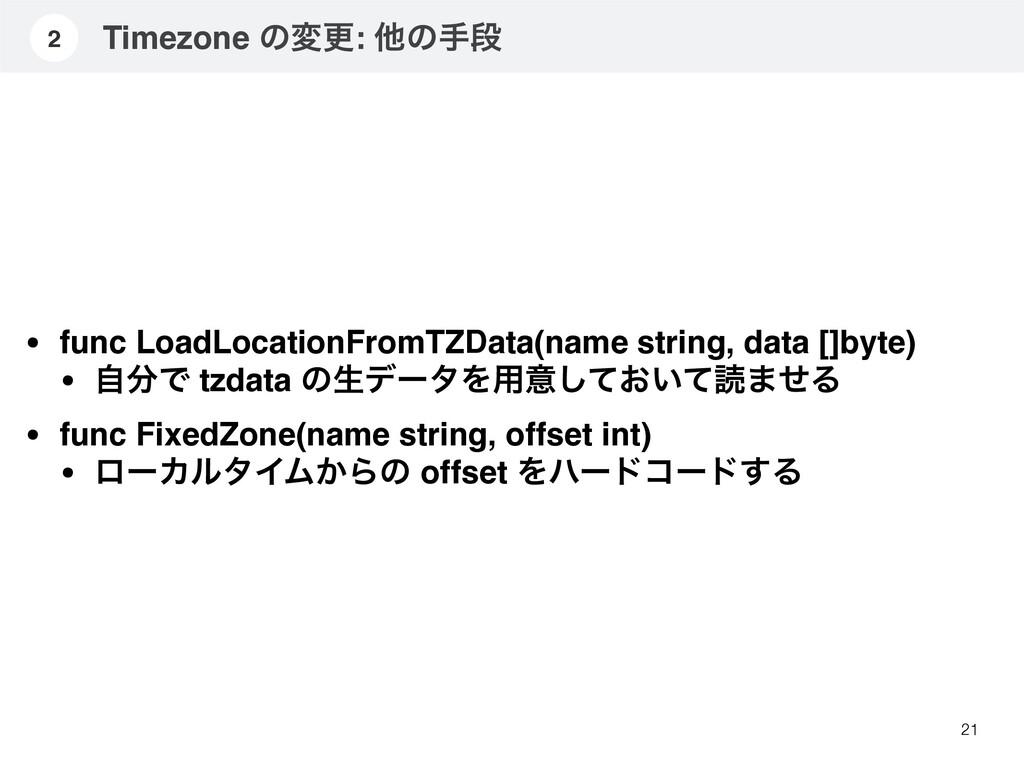 Timezone ͷมߋ: ଞͷखஈ 21 2 • func LoadLocationFrom...