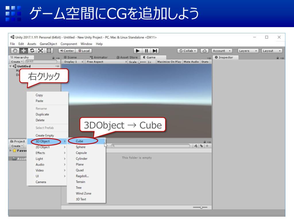 ゲーム空間にCGを追加しよう 右クリック 3DObject → Cube