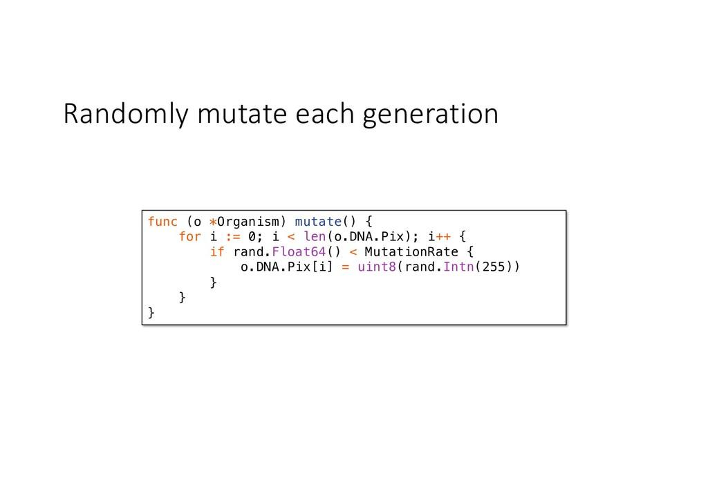 Randomly mutate each generation func (o *Organi...