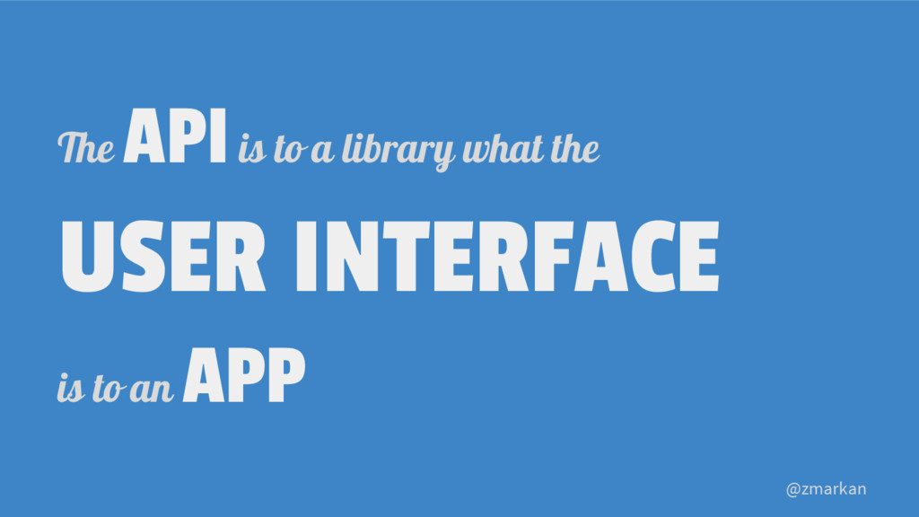 @zmarkan The API is to a library what the USER ...
