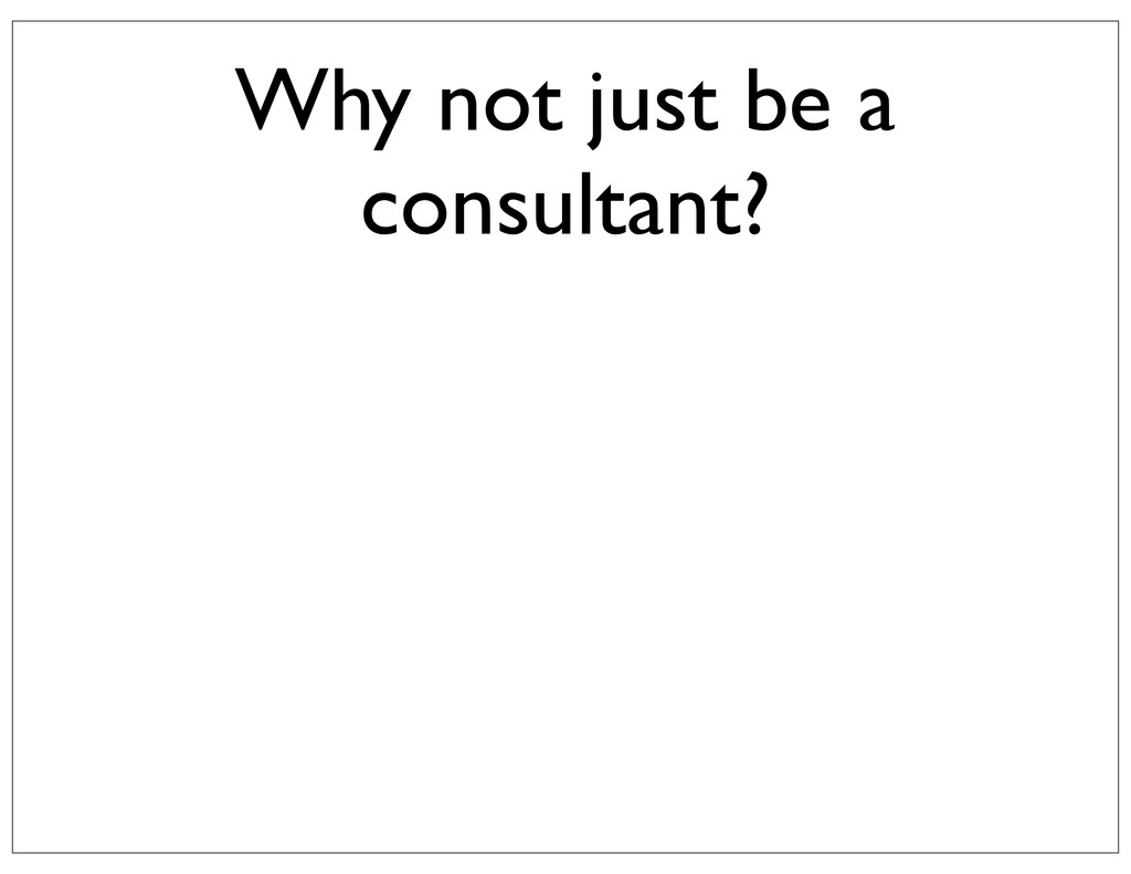 Why not just be a consultant?