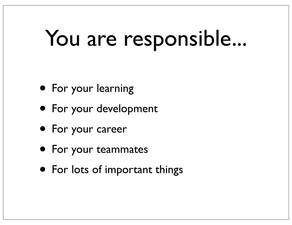 You are responsible... • For your learning • Fo...