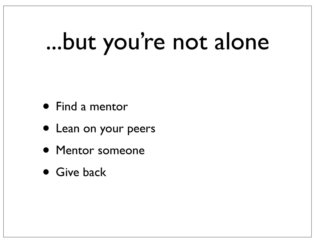 ...but you're not alone • Find a mentor • Lean ...