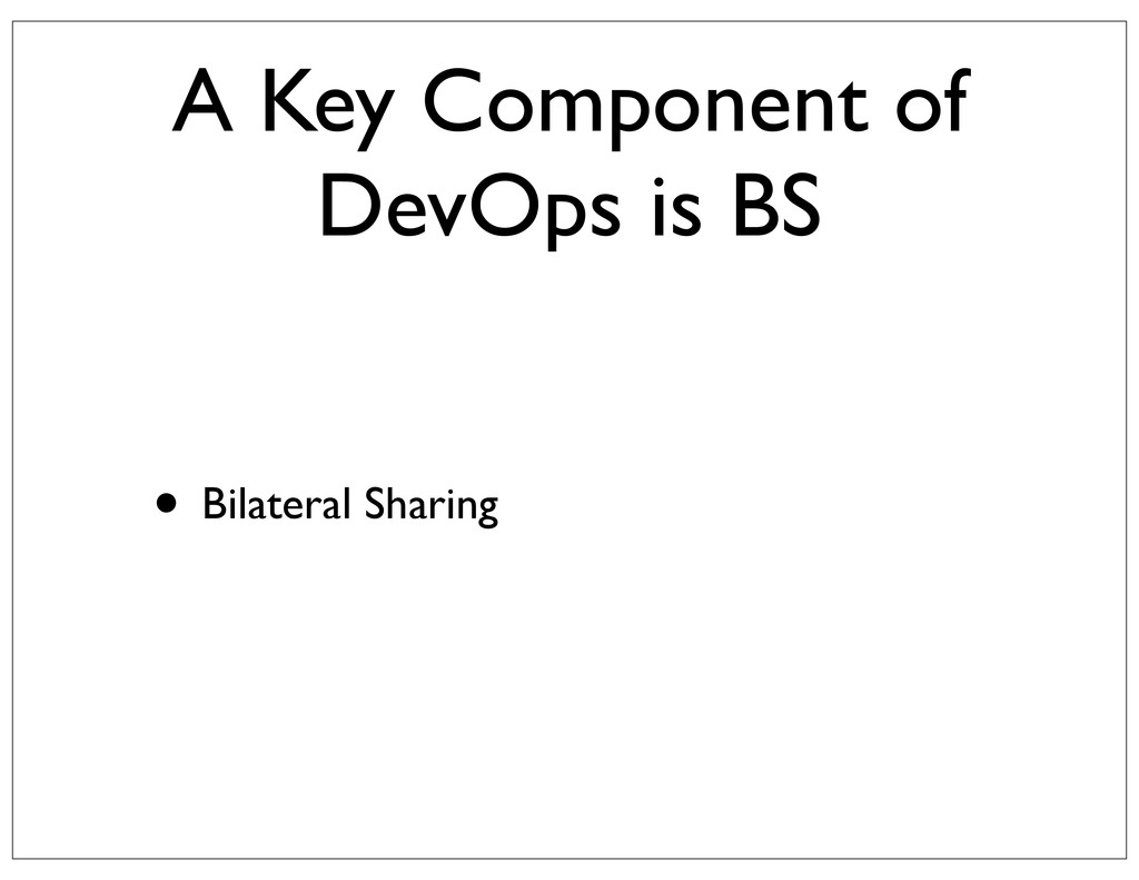 A Key Component of DevOps is BS • Bilateral Sha...