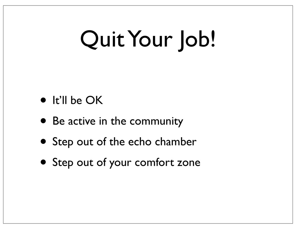 Quit Your Job! • It'll be OK • Be active in the...