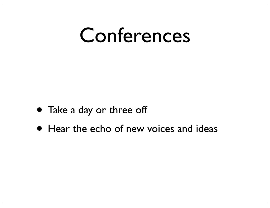 Conferences • Take a day or three off • Hear th...