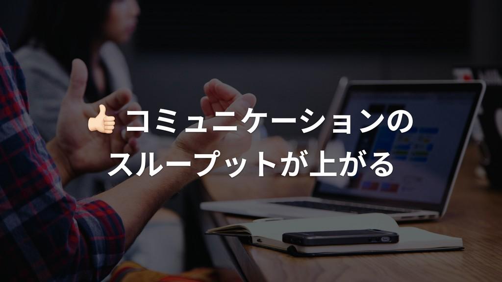 """"""" コミュニケーションの スループットが上がる"""