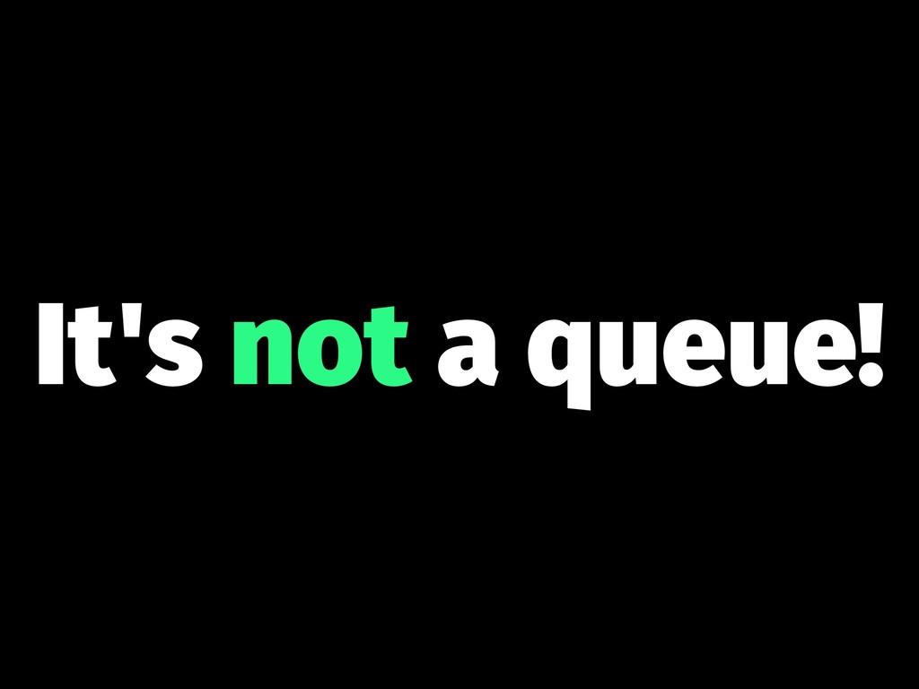 It's not a queue!