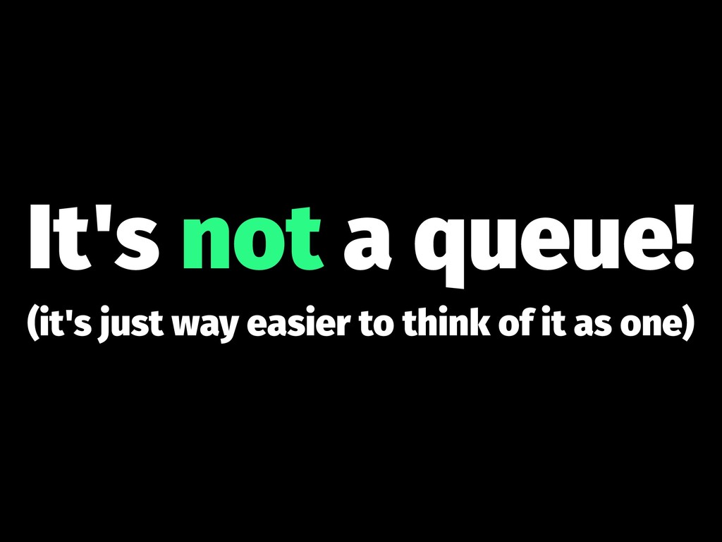 It's not a queue! (it's just way easier to thin...