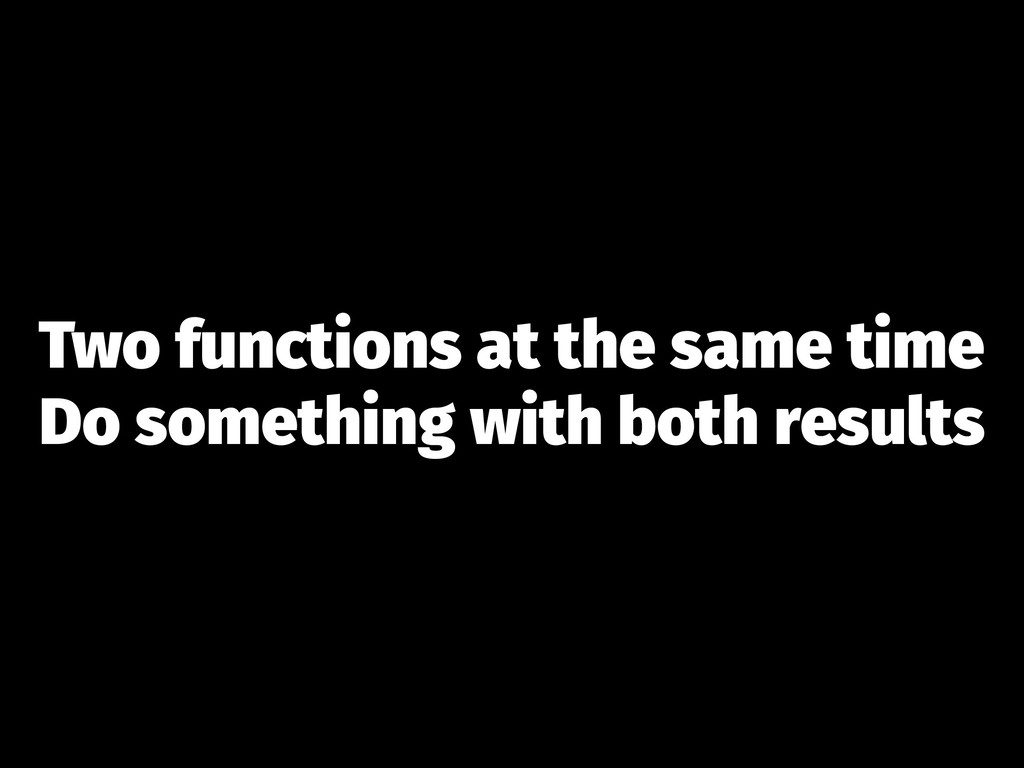 Two functions at the same time Do something wit...