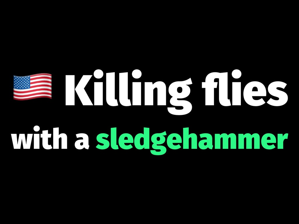 ! Killing flies with a sledgehammer
