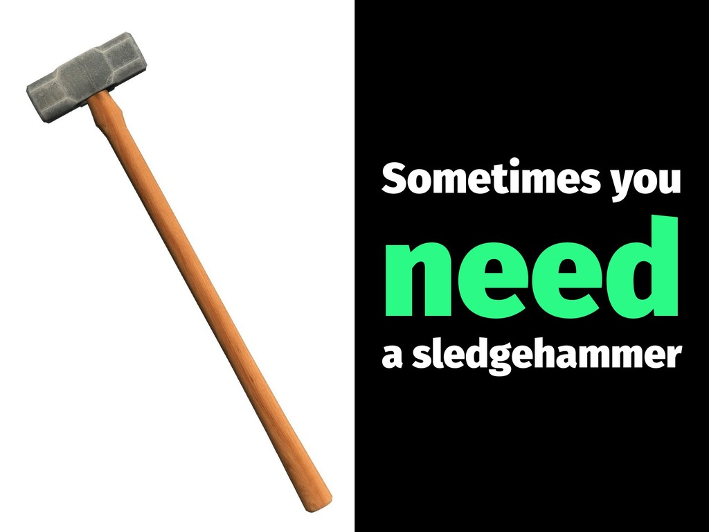 Sometimes you need a sledgehammer