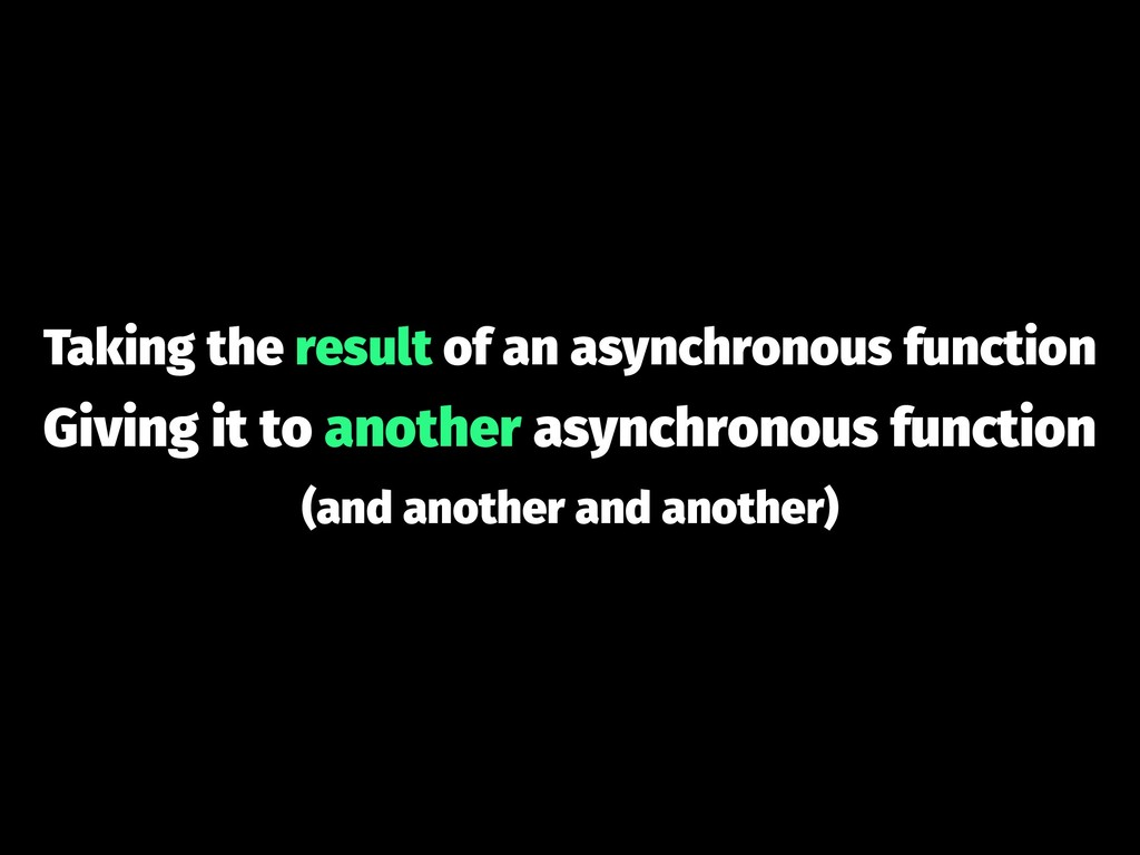Taking the result of an asynchronous function G...
