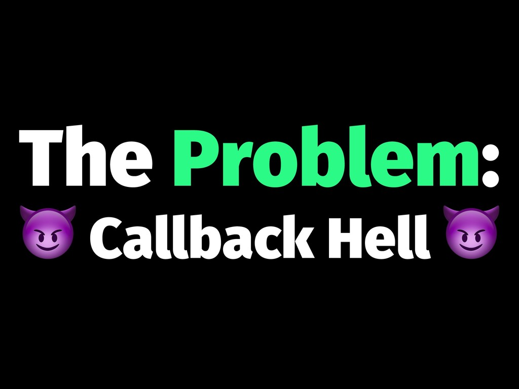 The Problem: ! Callback Hell