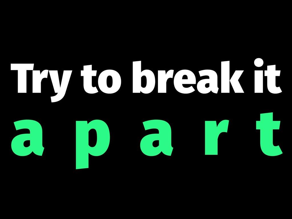 Try to break it a p a r t
