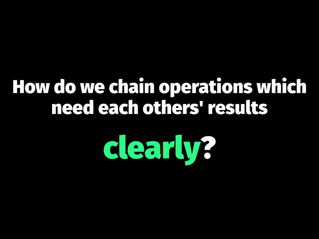 How do we chain operations which need each othe...