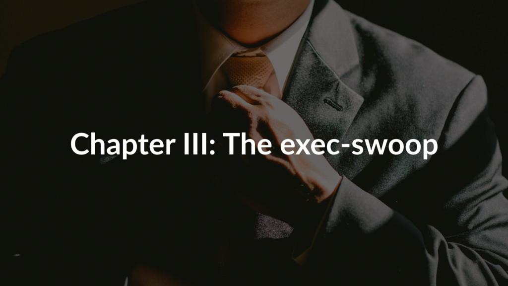 Chapter III: The exec-swoop