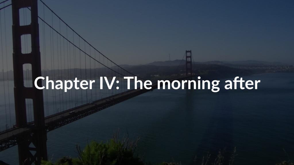 Chapter IV: The morning aOer
