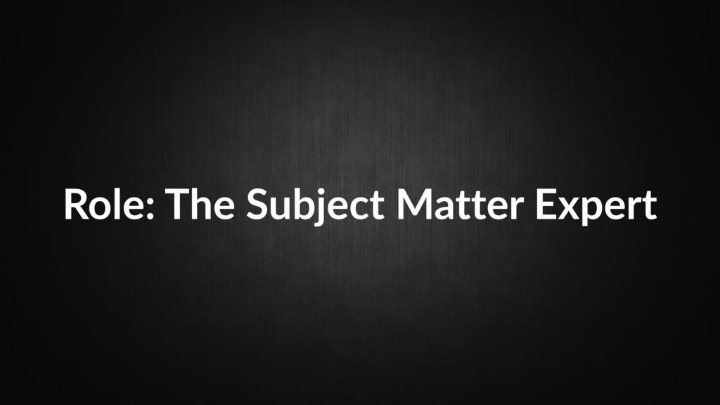 Role: The Subject Matter Expert