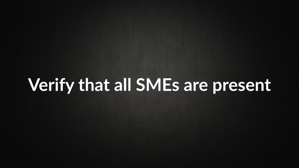 Verify that all SMEs are present