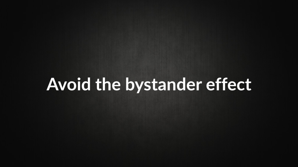 Avoid the bystander effect