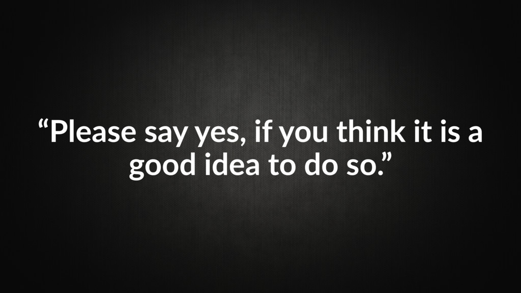"""""""Please say yes, if you think it is a good idea..."""