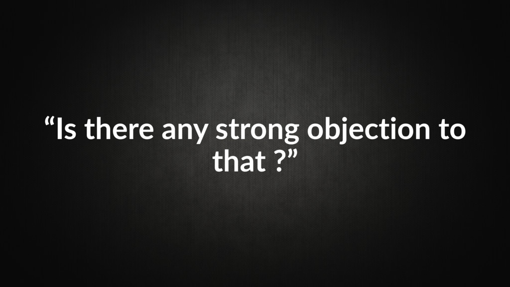 """""""Is there any strong objection to that ?"""""""