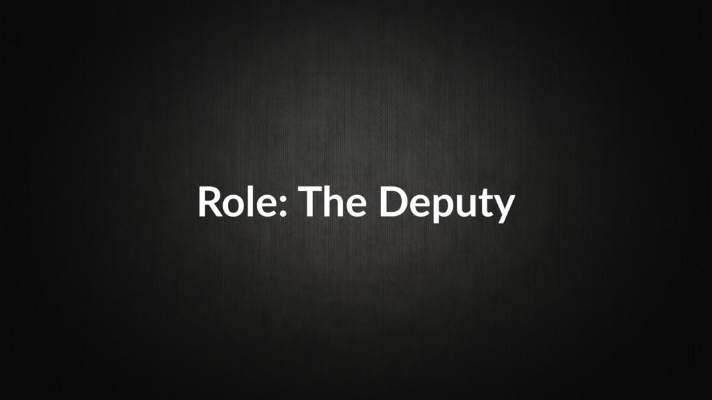 Role: The Deputy