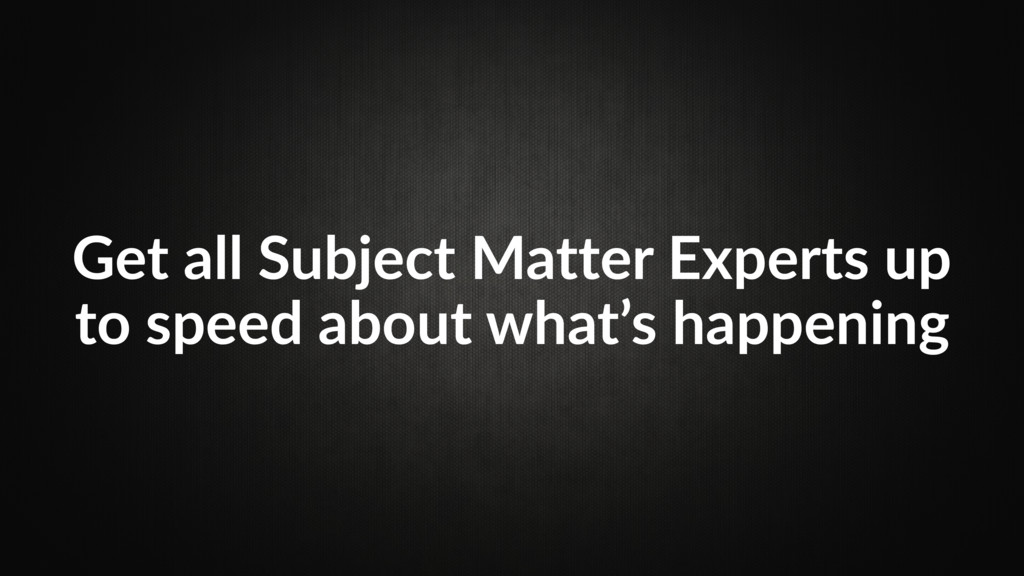 Get all Subject Matter Experts up to speed abou...