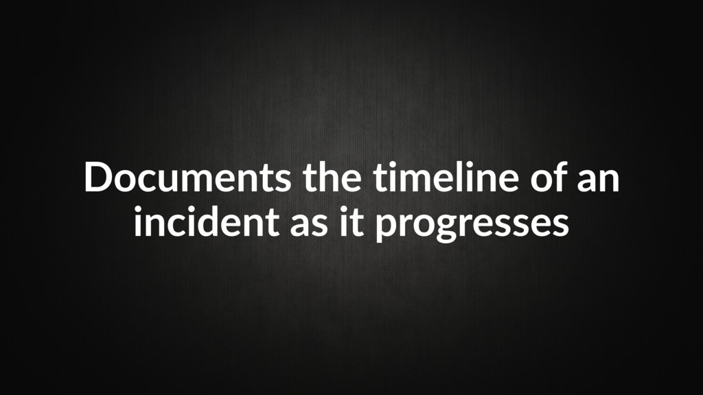 Documents the timeline of an incident as it pro...