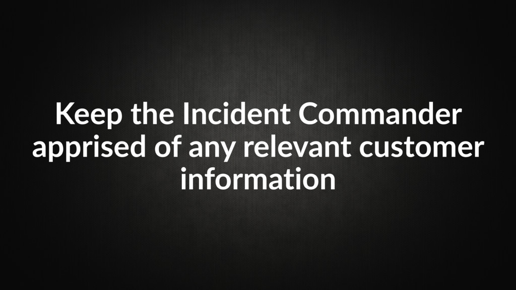 Keep the Incident Commander apprised of any rel...