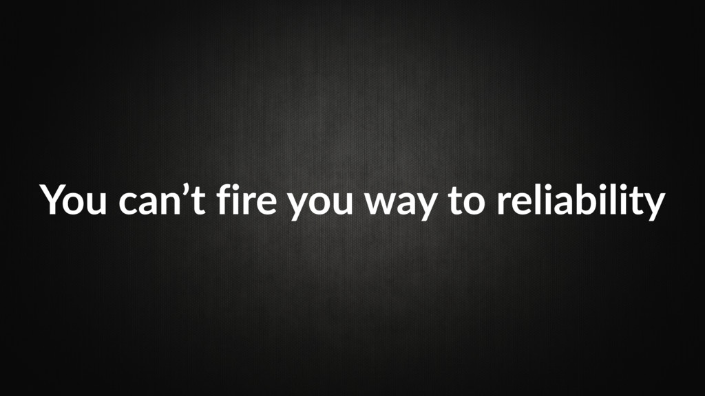 You can't fire you way to reliability