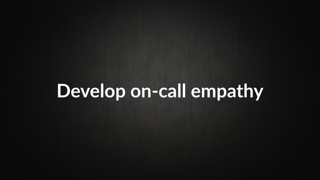 Develop on-call empathy