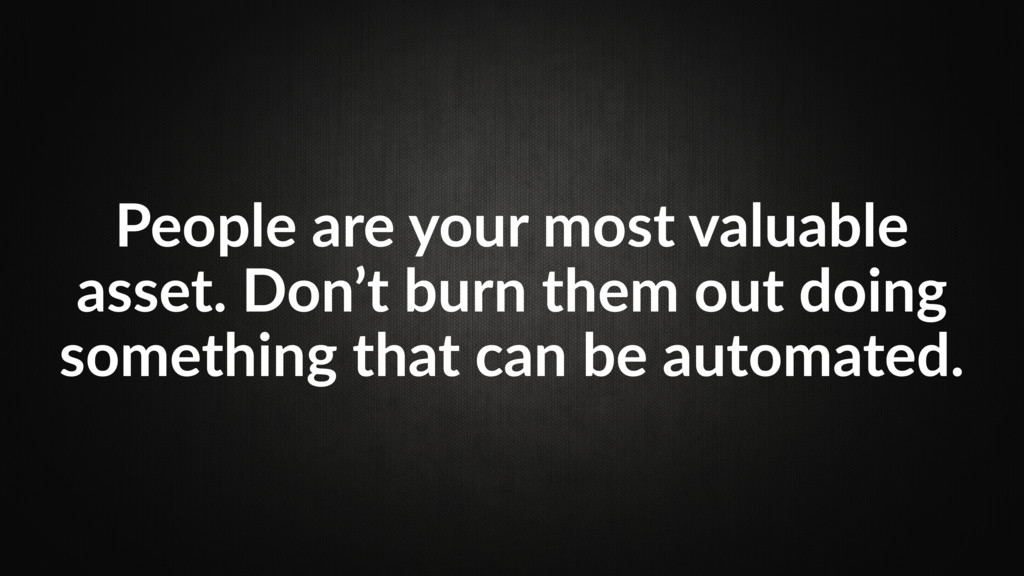 People are your most valuable asset. Don't burn...
