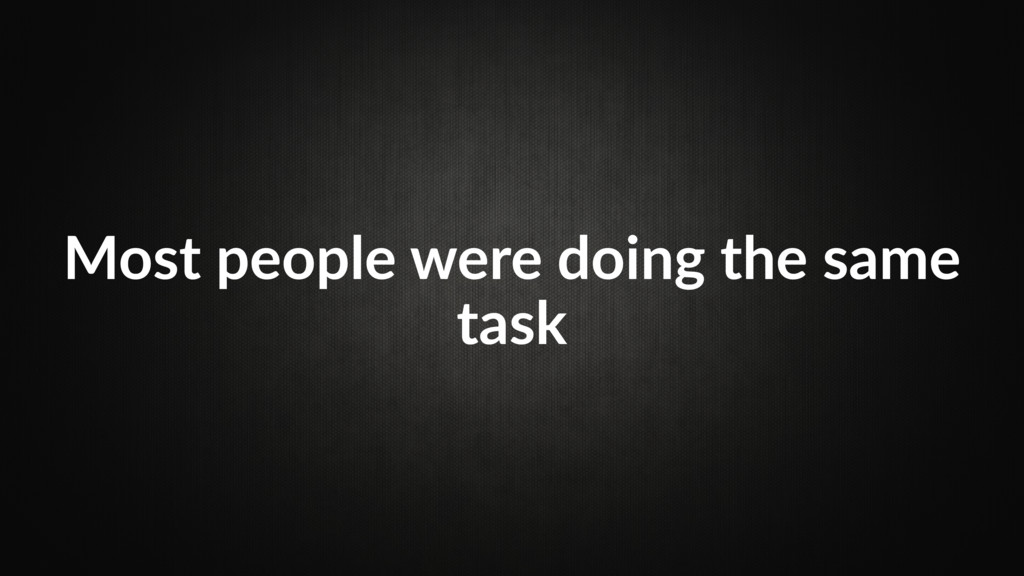 Most people were doing the same task