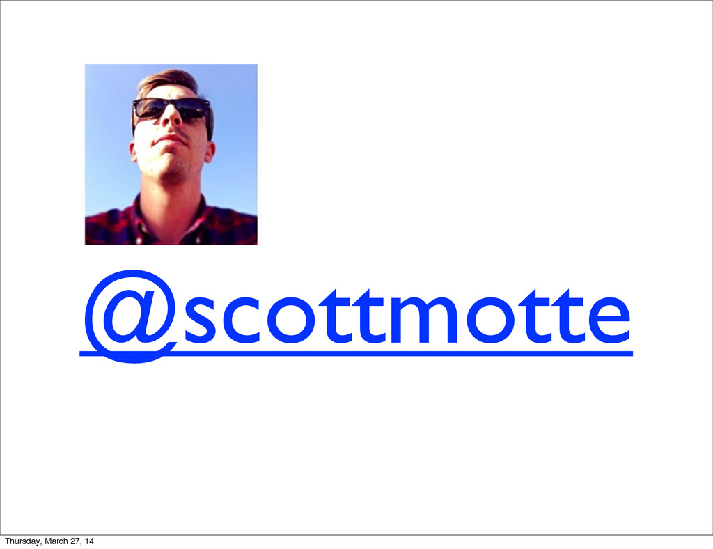 @scottmotte Thursday, March 27, 14
